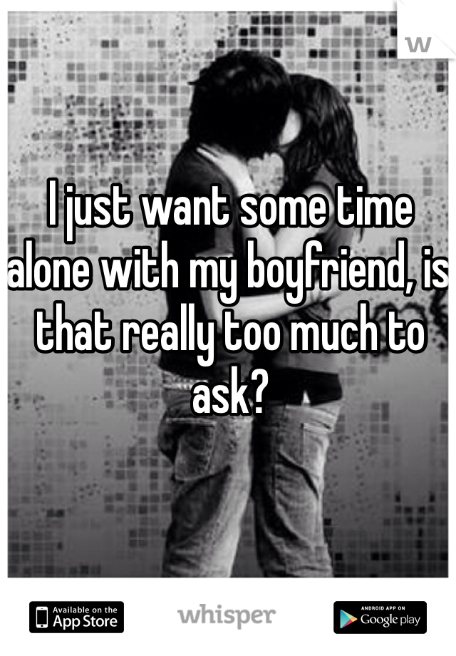 I just want some time alone with my boyfriend, is that really too much to ask?