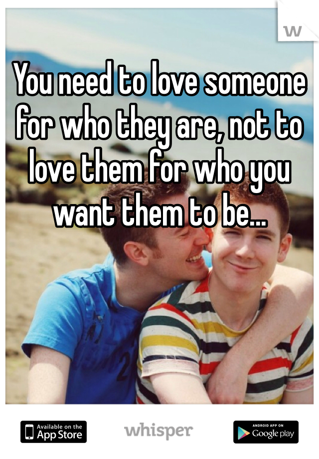 You need to love someone for who they are, not to love them for who you want them to be...