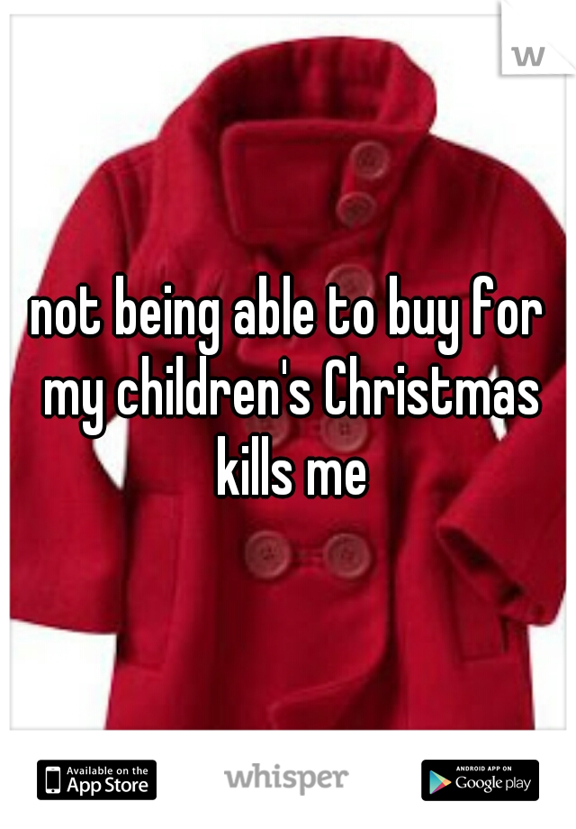 not being able to buy for my children's Christmas kills me