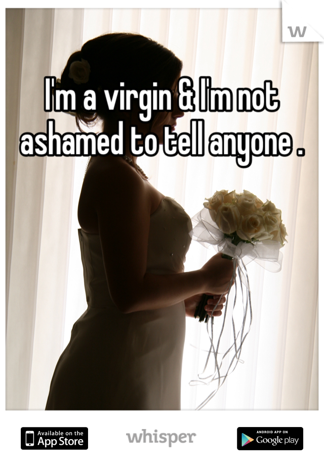 I'm a virgin & I'm not ashamed to tell anyone .