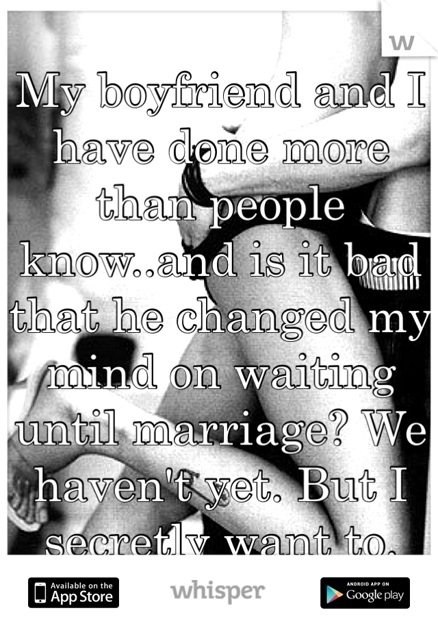 My boyfriend and I have done more than people know..and is it bad that he changed my mind on waiting until marriage? We haven't yet. But I secretly want to.