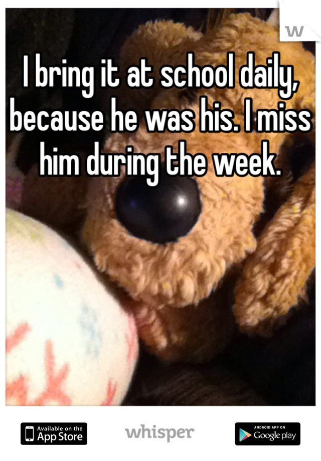 I bring it at school daily, because he was his. I miss him during the week.