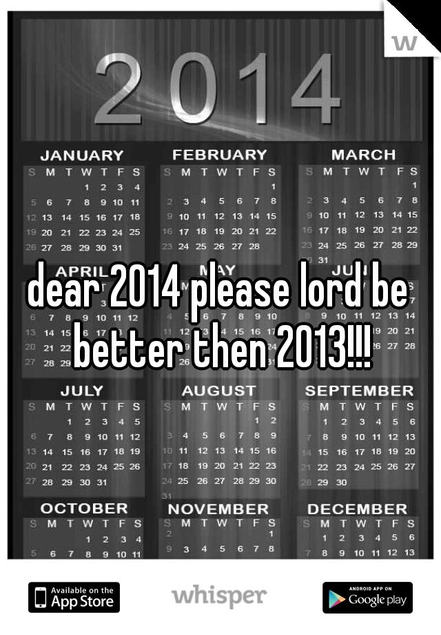 dear 2014 please lord be better then 2013!!!
