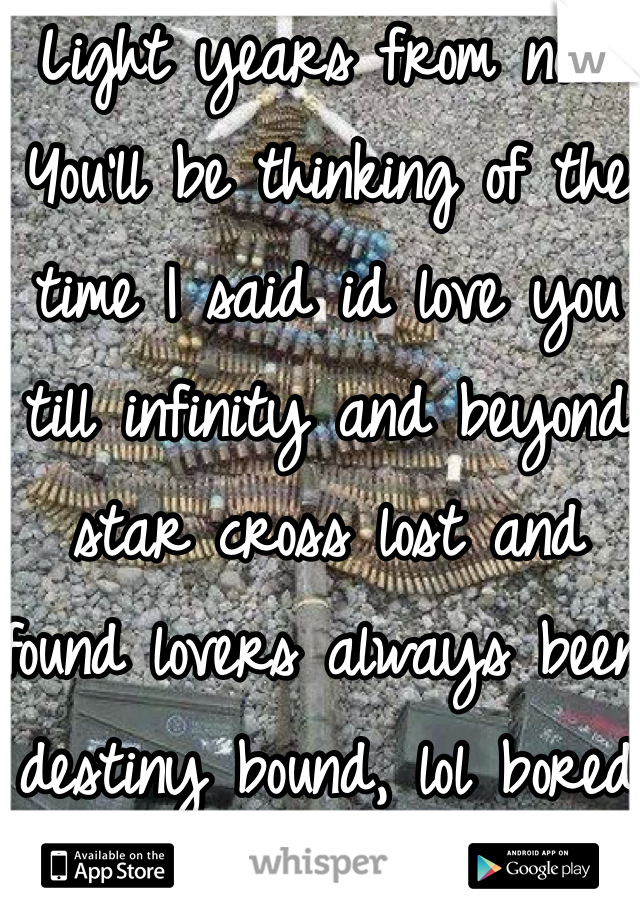 Light years from now You'll be thinking of the time I said id love you till infinity and beyond star cross lost and found lovers always been destiny bound, lol bored