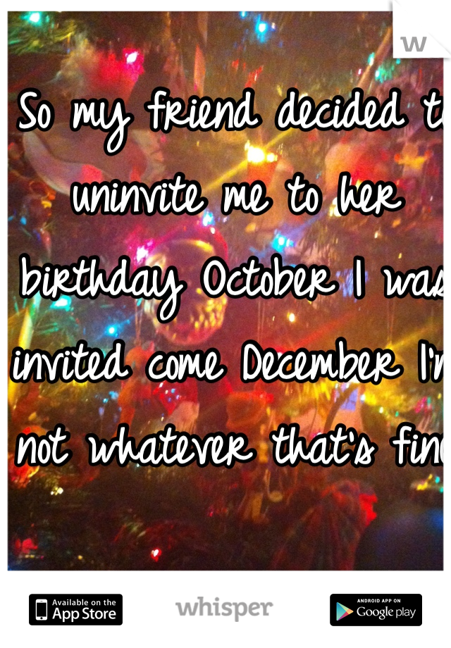 So my friend decided to uninvite me to her birthday October I was invited come December I'm not whatever that's fine