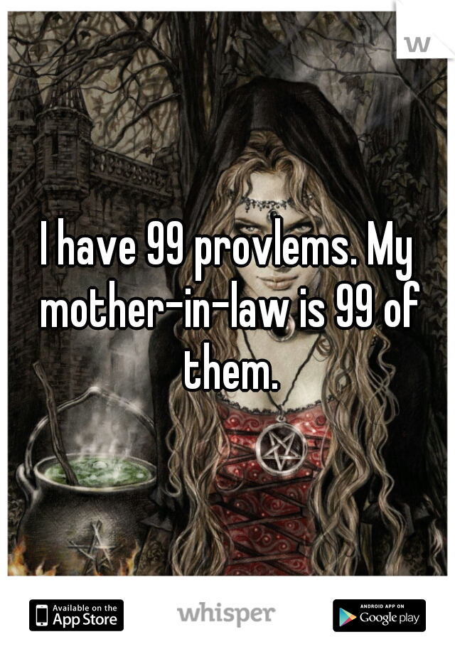 I have 99 provlems. My mother-in-law is 99 of them.