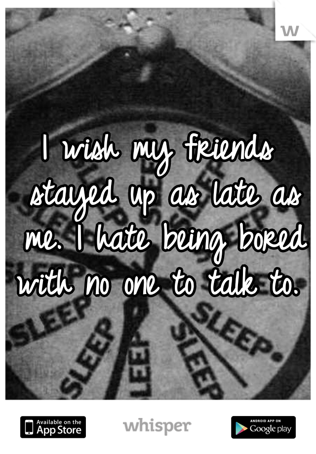 I wish my friends stayed up as late as me. I hate being bored with no one to talk to.