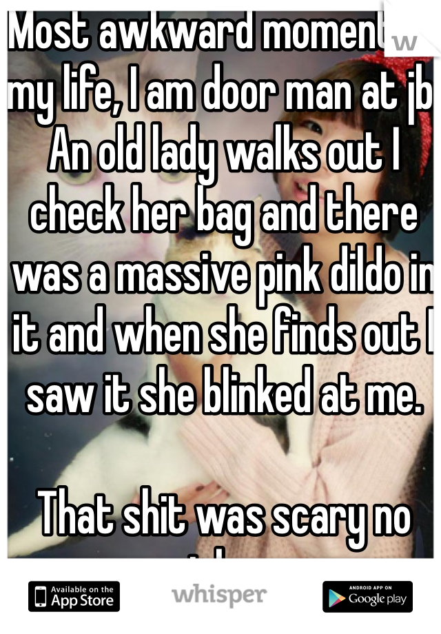 Most awkward moment of my life, I am door man at jb. An old lady walks out I check her bag and there was a massive pink dildo in it and when she finds out I saw it she blinked at me.   That shit was scary no joke.