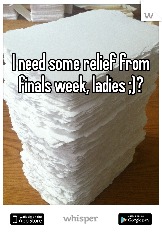 I need some relief from finals week, ladies ;)?