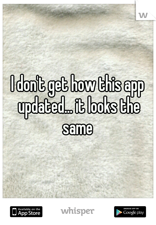 I don't get how this app updated... it looks the same