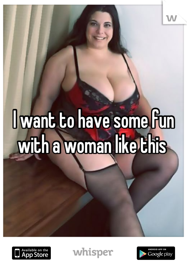 I want to have some fun with a woman like this