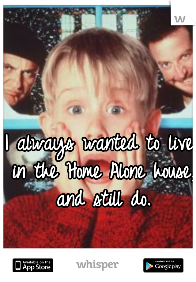 I always wanted to live in the Home Alone house, and still do.