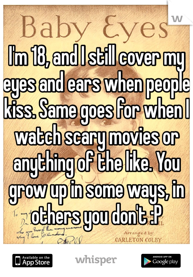 I'm 18, and I still cover my eyes and ears when people kiss. Same goes for when I  watch scary movies or anything of the like. You grow up in some ways, in others you don't :P