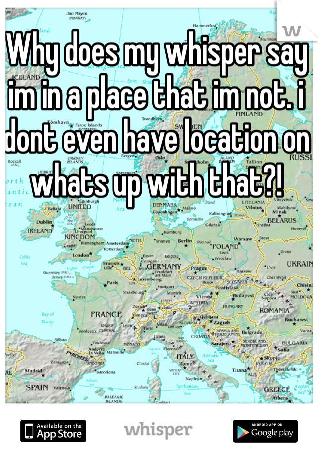Why does my whisper say im in a place that im not. i dont even have location on  whats up with that?!