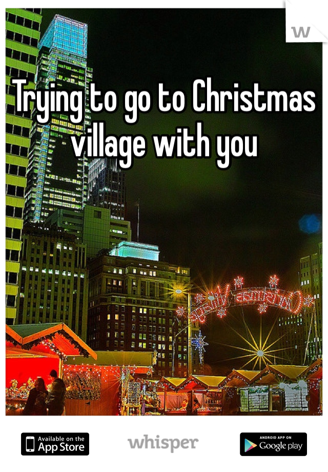Trying to go to Christmas village with you