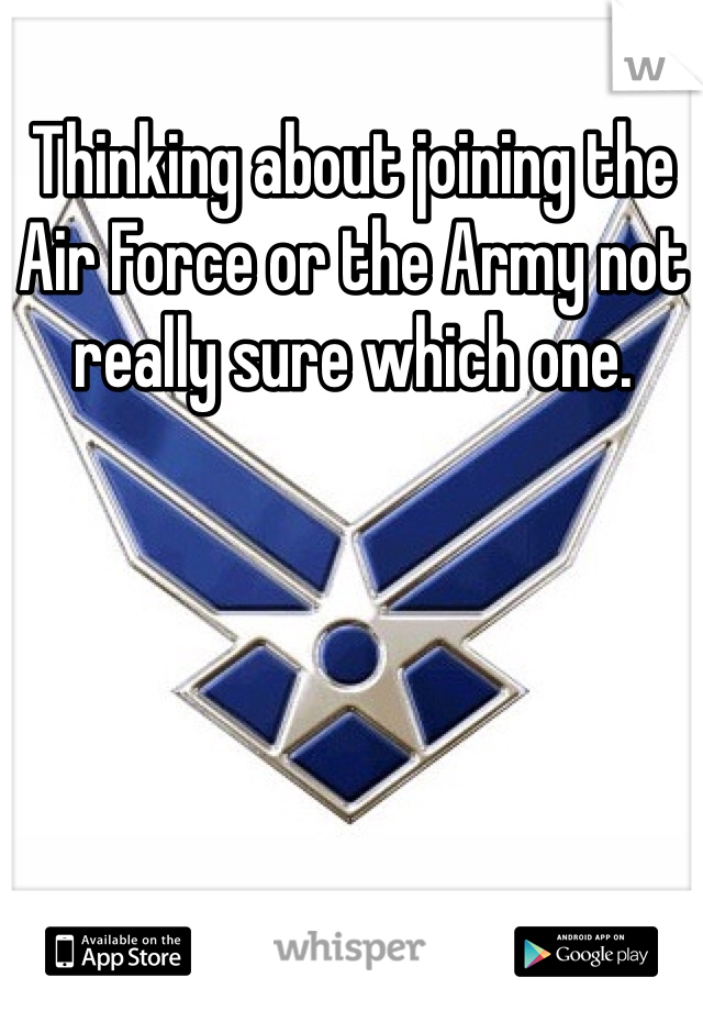 Thinking about joining the Air Force or the Army not really sure which one.