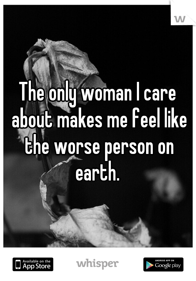 The only woman I care about makes me feel like the worse person on earth.