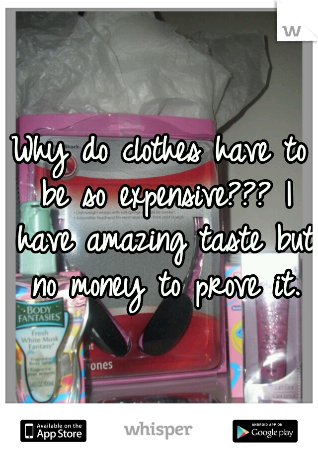 Why do clothes have to be so expensive??? I have amazing taste but no money to prove it.