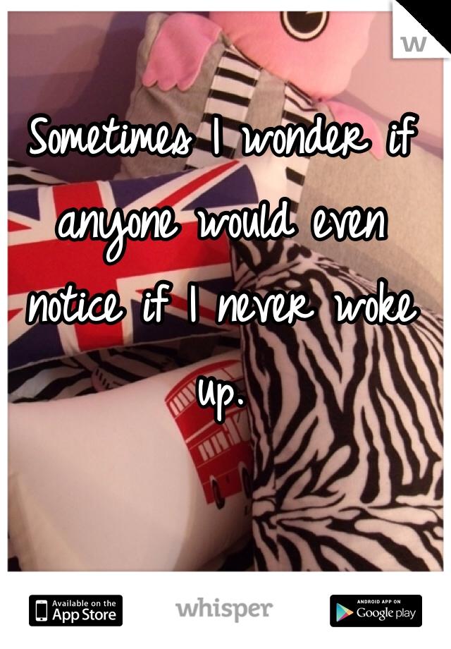 Sometimes I wonder if anyone would even notice if I never woke up.