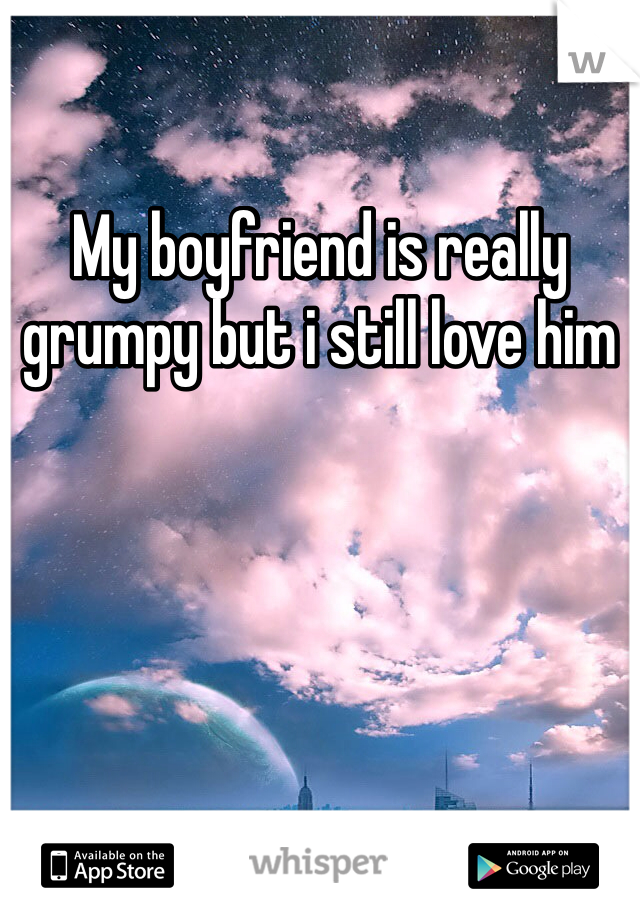 My boyfriend is really grumpy but i still love him
