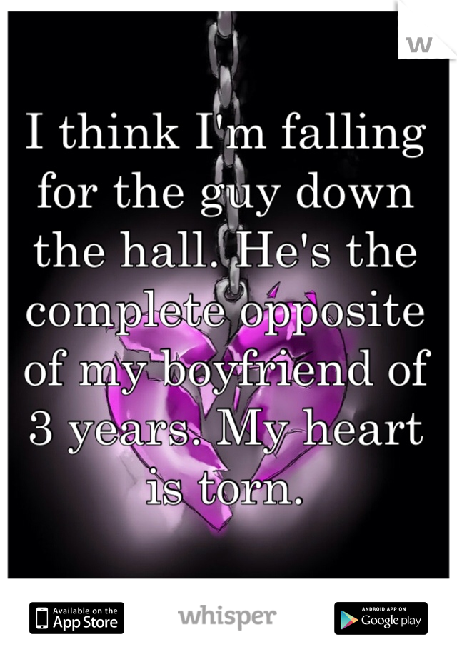 I think I'm falling for the guy down the hall. He's the complete opposite of my boyfriend of 3 years. My heart is torn.
