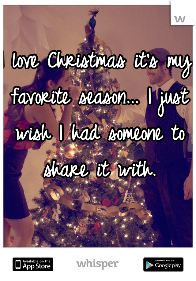 I love Christmas it's my favorite season... I just wish I had someone to share it with.