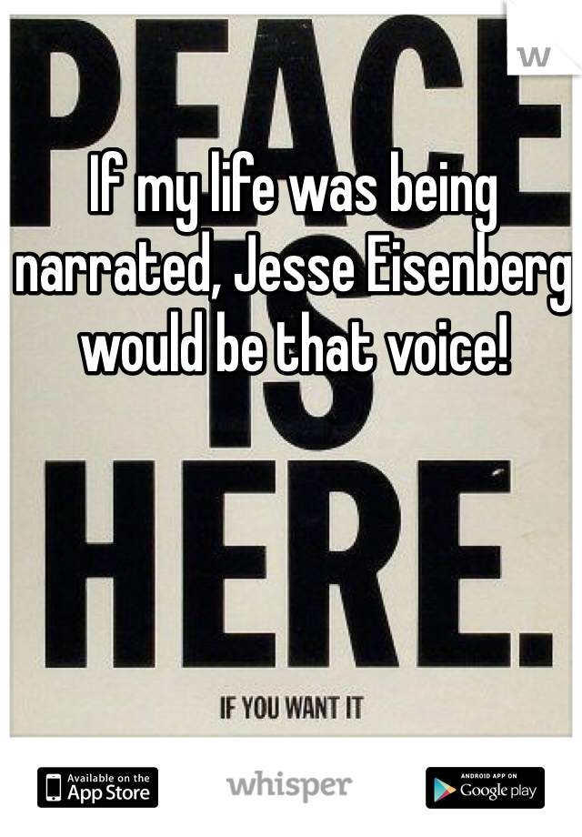If my life was being narrated, Jesse Eisenberg would be that voice!