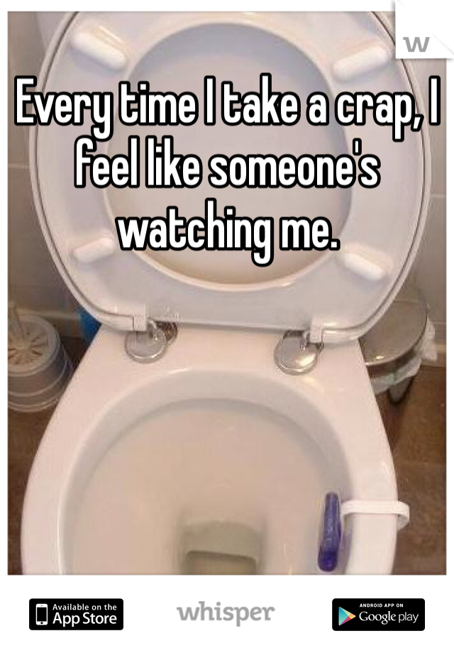 Every time I take a crap, I feel like someone's  watching me.