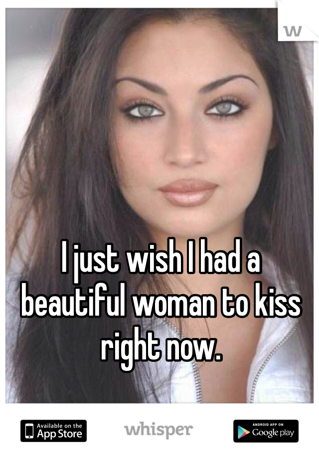 I just wish I had a beautiful woman to kiss right now.
