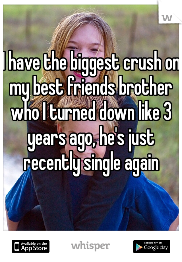 I have the biggest crush on my best friends brother who I turned down like 3 years ago, he's just recently single again