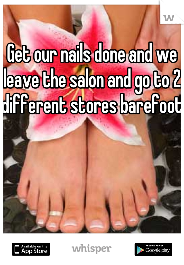 Get our nails done and we leave the salon and go to 2 different stores barefoot