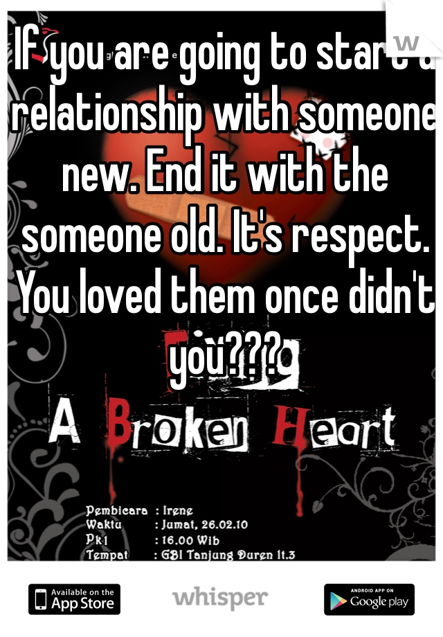 If you are going to start a relationship with someone new. End it with the someone old. It's respect. You loved them once didn't you???