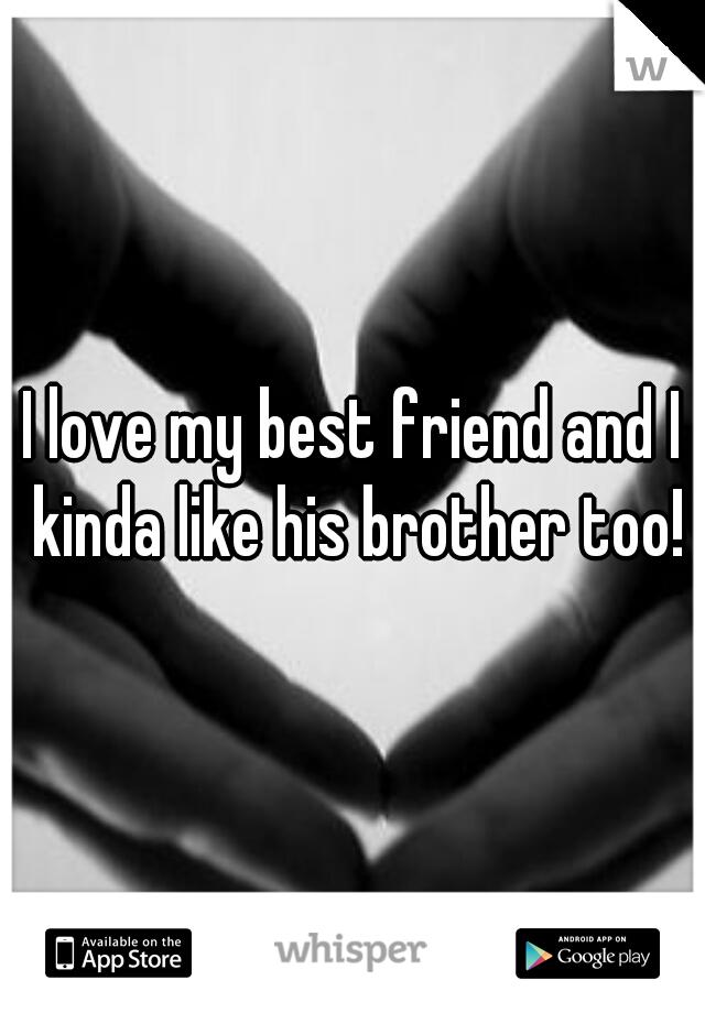 I love my best friend and I kinda like his brother too!