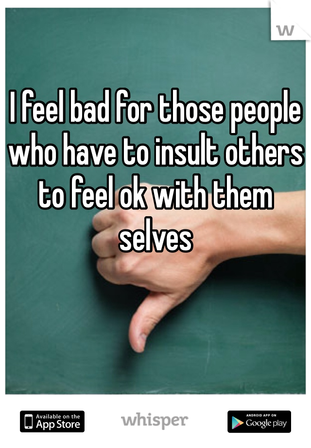 I feel bad for those people who have to insult others to feel ok with them selves