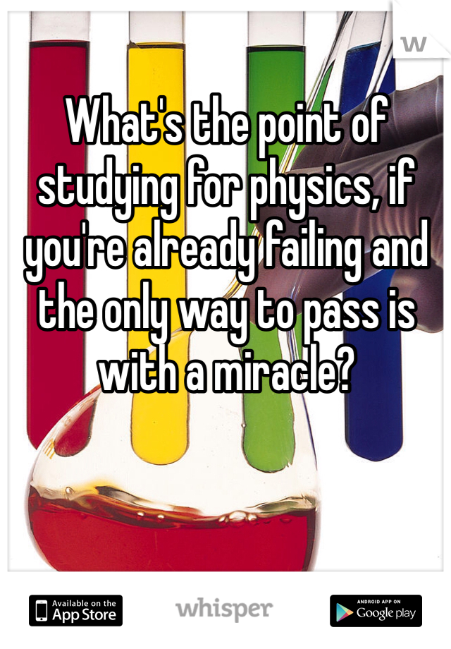 What's the point of studying for physics, if you're already failing and the only way to pass is with a miracle?