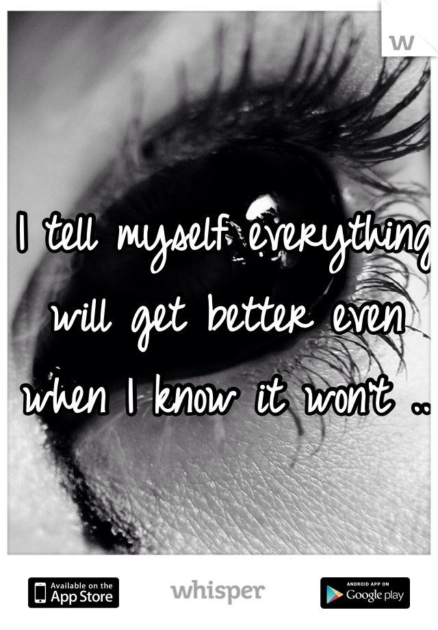 I tell myself everything will get better even when I know it won't ..
