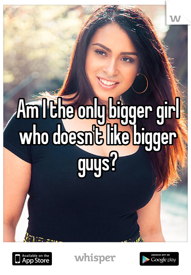 Am I the only bigger girl who doesn't like bigger guys?