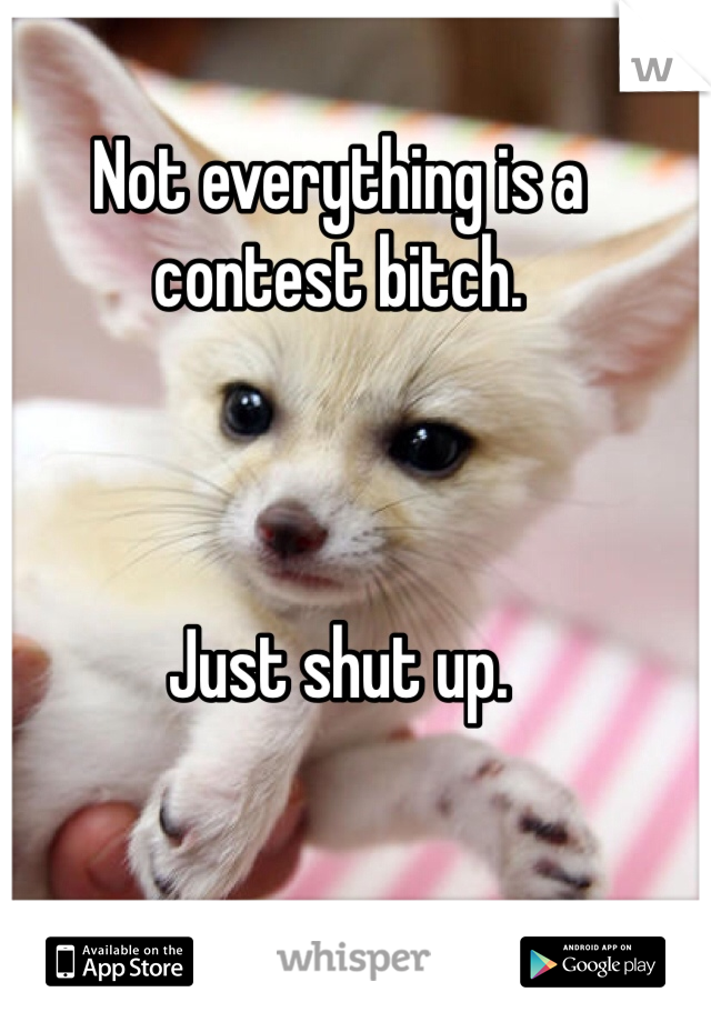 Not everything is a contest bitch.     Just shut up.