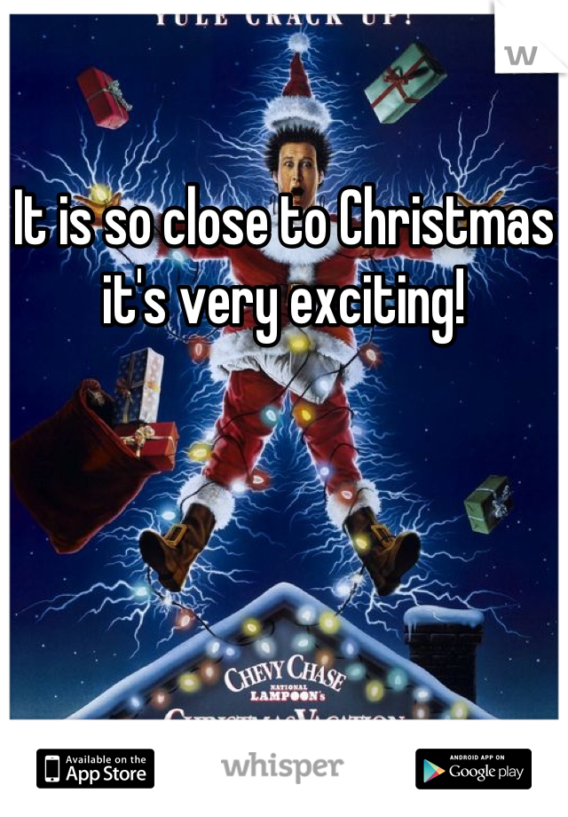 It is so close to Christmas it's very exciting!