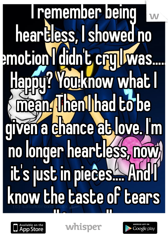 I remember being heartless, I showed no emotion I didn't cry I was..... Happy? You know what I mean. Then I had to be given a chance at love. I'm no longer heartless, now it's just in pieces.... And I know the taste of tears all too well...