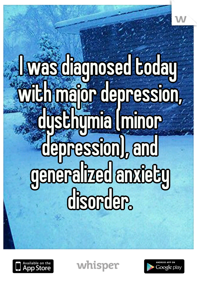 I was diagnosed today with major depression, dysthymia (minor depression), and generalized anxiety disorder.