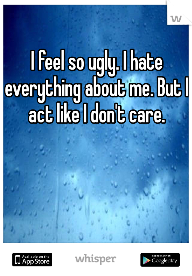 I feel so ugly. I hate everything about me. But I act like I don't care.