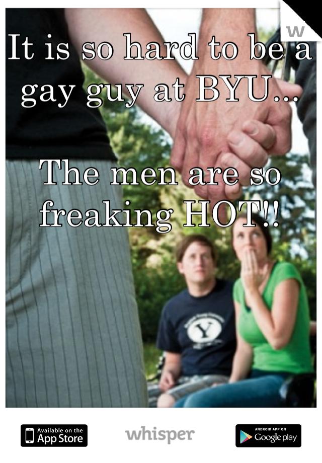 It is so hard to be a  gay guy at BYU...  The men are so freaking HOT!!