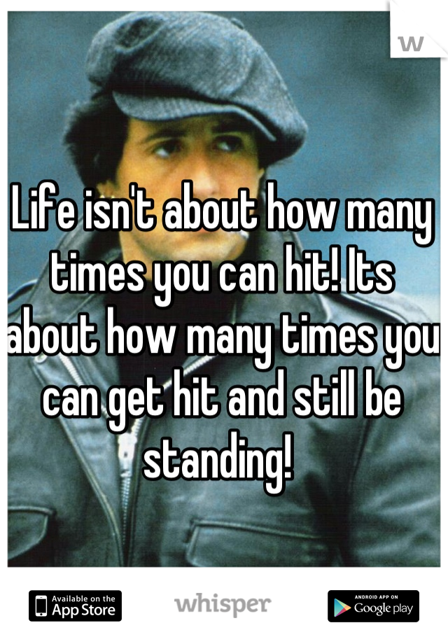 Life isn't about how many times you can hit! Its about how many times you can get hit and still be standing!