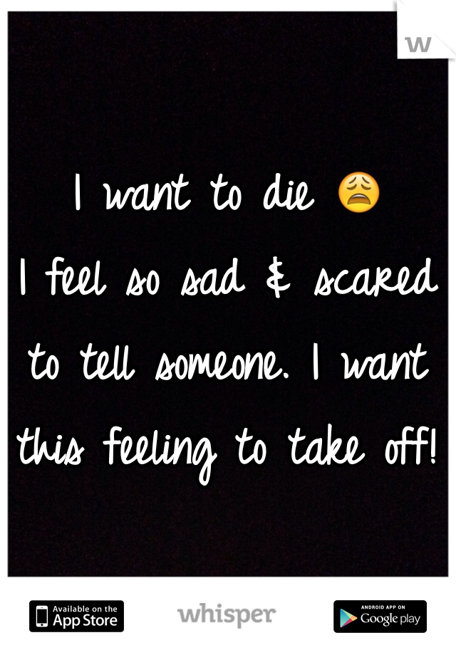I want to die 😩 I feel so sad & scared to tell someone. I want this feeling to take off!