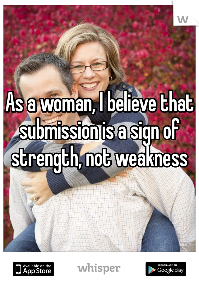 As a woman, I believe that submission is a sign of strength, not weakness