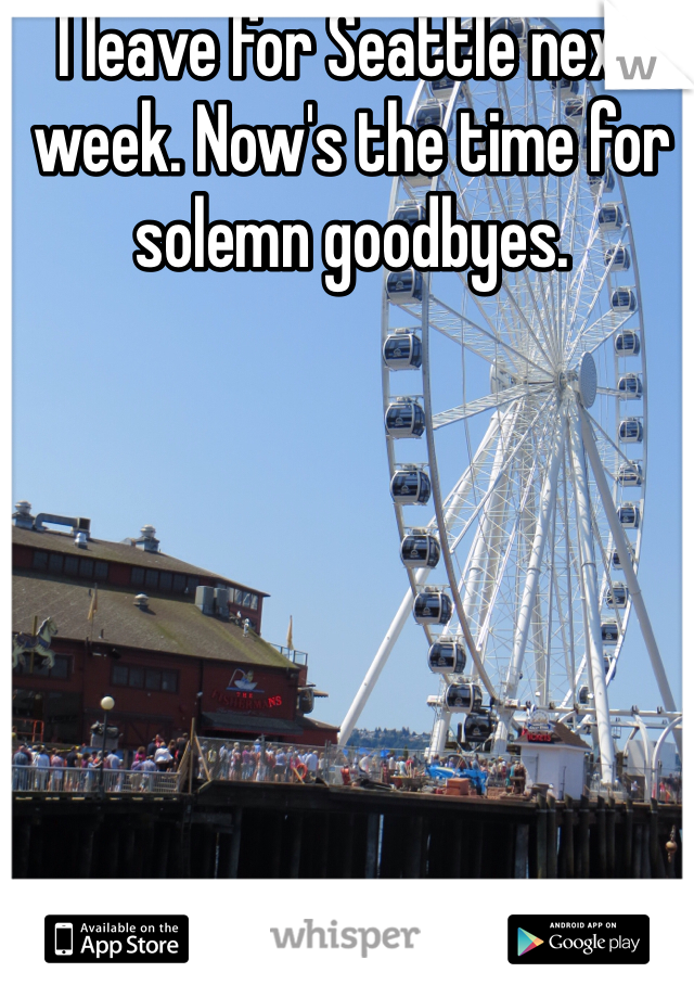 I leave for Seattle next week. Now's the time for solemn goodbyes.