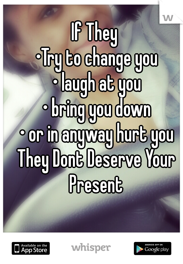 If They  •Try to change you • laugh at you • bring you down • or in anyway hurt you They Dont Deserve Your Present