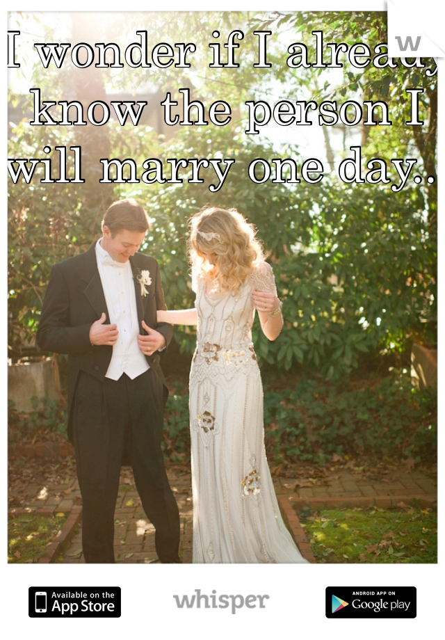 I wonder if I already know the person I will marry one day...