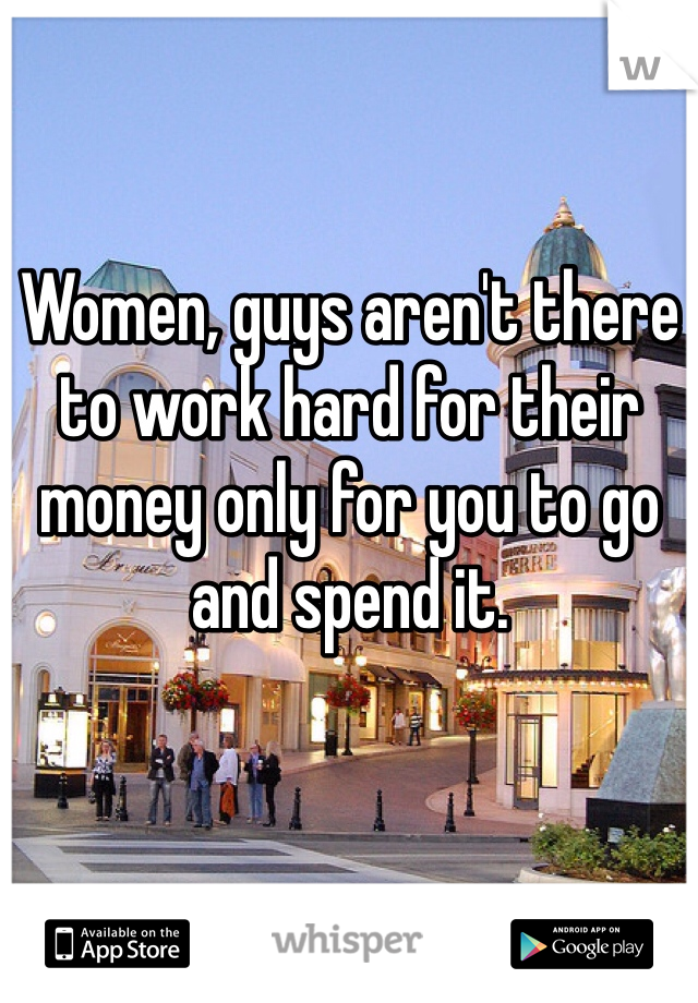 Women, guys aren't there to work hard for their money only for you to go and spend it.